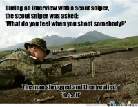 sniper: Duringan interview with a scout sniper,  the Scout Sniper Was asked:  What do you feel when you shoot somebody?'  The man shrugged and thenreplied  Recoil  Muutenuer  memecenter col