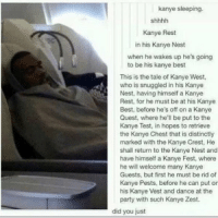 Dancing, Funny, and Kanye: kanye sleeping.  Kanye Rest  in his Kanye Nest  when he wakes up he's going  to be his kanye best  This is the tale of Kanye West,  who is snuggled in his Kanye  Nest, having himself a Kanye  Rest, for he must be at his Kanye  Best, before he's off on a Kanye  Quest, where he'll be put to the  Kanye Test, in hopes to retrieve  the Kanye Chest that is distinctly  marked with the Kanye Crest, He  shall return to the Kanye Nest and  have himself a Kanye Fest, where  he will welcome many Kanye  Guests, but first he must be rid of  Kanye Pests, before he can put or  his Kanye Vest and dance at the  party with such Kanye Zest.  did you just THIS WILL NEVER NOT BE FUNNY 😂