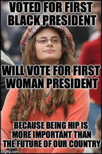 A vote for her is for being hip: VOTED FOR FIRST  BLACK PRESIDENT  WILL VOTE FOR FIRST  WOMAN PRESIDENT  BECAUSE BEINGHIPIS  MOREIMPORTANT THAN  THE FUTURE OF OUR COUNTRY  mgflip.com A vote for her is for being hip