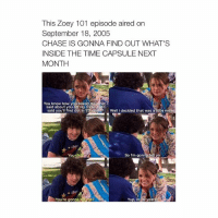 i might watch this today: This Zoey 101 episode aired on  September 18, 2005  CHASE IS GONNA FIND OUT WHAT'S  INSIDE THE TIME CAPSULE NEXT  MONTH  You know how you asked me what  said about you on my DVD and I  said you'll find out in 20 years? Well decided that was a  little mea  So I'm gonna telly a  You  You're gonna t  Yup, in 10 yea i might watch this today