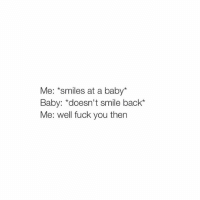 """I'm sleepy: Me: *smiles at a baby*  Baby: """"doesn't smile back  Me: well fuck you then I'm sleepy"""