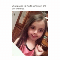 😄: when people tell me to calm down and i  aint even mad 😄
