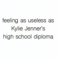 Funny, Kylie Jenner, and Mood: feeling as useless as  Kylie Jenner's  high school diploma Current Mood