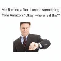 """Amazon, Funny, and Okay: Me 5 mins after l order something  from Amazon: """"Okay, where is it tho?"""" Guilty"""