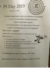 collages: 6a628620  18230664  0  62862, d  Pi Day 2019TI  March 14, 2019  046 8 SES  G soTSLE  The Math Department is very excited about the upcoming  Pi Day! It is also Albert Einstein's birthday:  Science Department rejoice!  To bring awareness to our favorite day of the year,  complete the following extra credit assignment  Extra Credit Assignment:  Submit your favorite pi meme or create your own.  Meme must be:  . At least 6 in by 6 in or larger.  . Colorful (Colored in or printed in color).  e Cut down to size (no extra blank paper around it)  o Be school appropriate.  e Include your full name and grade on the back.  All Submissions are due by February 28h, 2019.  Memes will be used to create collages to display in the halls.