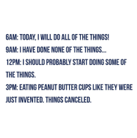 All of the Things: 6AM TODAY I WILL DO ALL OF THE THINGS!  9AM: I HAVE DONE NONE OF THE THINGS  THE THINGS  3PM: EATING PEANUT BUTTER CUPS LIKE THEY WERE  JUST INVENTED. THINGS CANCELED