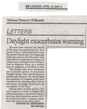memehumor:  The source of Global Warming: 6B. MONDAY APRIL 16, 2007  Arkansas Democrat 0Gazette  LETTERS  Daylight exacerbates warning  You may have noticed that March  of this year was particularly hot. As a  matter of fact, I understand that it was  the hottest March since the beginning  of the last century All of the trees were  leafed out and legions of bugs and  around during a  time in Arkansas when, on a normal  year, we might see a snowflake or two  This should come as no surprise to  any reasonable person. As you know  ime started almost a  month early this year. You would think  that members of Congress would have  considered the warming effect that an  extra hour of daylight would have on  were  our climate. Or did they?  Perhaps this is another plot by a lb-  that  global warming is a real threat. Perhaps  next time there should be serious stud-  ies performed before Congress passes  eral Congress to make us  laws with such far-reaching effects.  CONNIE M.MESKIMEN  Hot Springs memehumor:  The source of Global Warming