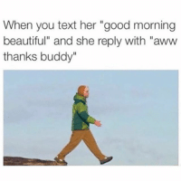 """😑 @thechubbyjew: When you text her """"good morning  beautiful"""" and she reply with """"aww  thanks buddy"""" 😑 @thechubbyjew"""