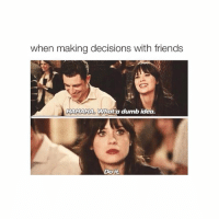 Dumb, Friends, and Girl Memes: when making decisions with friends  HAHAHA. What a dumb idea  Do it. I'm wide awake