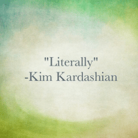"""I stumbled on this AMAZING quote today and just wanted to share it with everyone going through like a serious like struggle in their life like for them personally: """"Literally""""  Kim Kardashian I stumbled on this AMAZING quote today and just wanted to share it with everyone going through like a serious like struggle in their life like for them personally"""