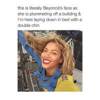 lol: this is literally Beyoncé  face as  she is plummeting off a building &  I'm here laying down in bed with a  double chin lol
