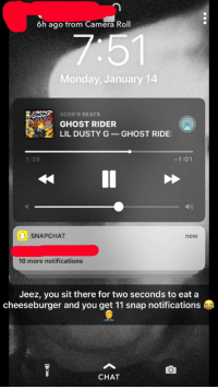 Snapchat Notifications: 6h ago trom Camera Roll  Monday, January 14  ACED'S BEATS  GHOST RIDER  LIL DUSTY G-GHOST RIDE  1:39  1:01  b)  01 SNAPCHAT  now  10 more notifications  Jeez, you sit there for two seconds to eat a  cheeseburger and you get 11 snap notifications  CHAT