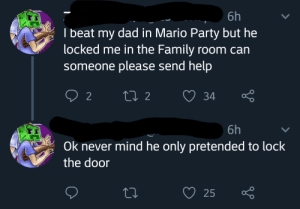 A masterfully executed trick by the father: 6h  I beat my dad in Mario Party but he  locked me in the Family room can  someone please send help  ti 2  2  34  6h  Ok never mind he only pretended to lock  the door  25 A masterfully executed trick by the father
