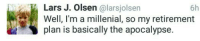 Apocalypse, Lars, and Olsen: 6h  Lars J. Olsen @larsjolsen  Well, I'm a millenial, so my retirement  plan is basically the apocalypse.