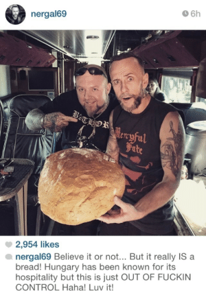 blaze-it-in-the-northern-sky:This is the best thing I seen on Nergal's IG: 6h  nergal69  tre  Fite  2,954 likes  nergal69 Believe it or not.. But it really IS a  bread! Hungary has been known for its  hospitality but this is just OUT OF FUCKIN  CONTROL Haha! Luv it! blaze-it-in-the-northern-sky:This is the best thing I seen on Nergal's IG