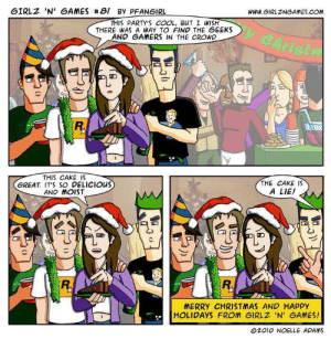 Christmas, Cake, and Cool: 6IRLZ 'N' GAMES 81 BY PFANGIRL  www.GIRLZNGAMES.COM  THIS PARTY'S COOL, BUT I WISH  THERE WAS A WAY TO FIND THE GEEKS  AND GAMERS IN THE CROWD  Christ  THIS CAKE IS  GREAT IT'S SO DELICIOUS  AND MOIST  THE CAKE IS  A LIE!  R.  in L  an Li  MERRY CHRISTMAS AND HAPPY  HOLIDAYS FROM GIRLZ 'N GAMES!  @2010 NOELLE APAMS Ouch