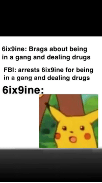 Drugs, Gang, and Drug: 6ix9ine: Brags about being  in a gang and dealing drugs  FBl: arrests 6ix9ine for being  in a gang and dealing drug:s  6ix9ine: