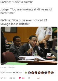 """snitch: 6ix9ine: """"I ain't a snitch""""  Judge: """"You are looking at 47 years of  hard time""""  6ix9ine: """"You guys ever noticed 21  Savage looks British?""""  4:26 AM-5 Feb 2019  23,682 Retweets 89,360 Likes00"""