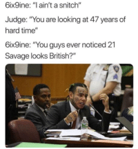 """snitch: 6ix9ine: """"I ain't a snitch""""  Judge: """"You are looking at 47 years of  hard time""""  6ix9ine: """"You guys ever noticed 21  Savage looks British?"""""""