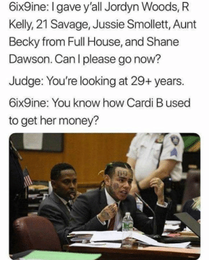 Another one bites the dust: 6ix9ine: I gave y'all Jordyn Woods, R  Kelly, 21 Savage, Jussie Smollett, Aunt  Becky from Full House, and Shane  Dawson. Can l please go now?  Judge: You're looking at 29+ years.  6ix9ine: You know how Cardi B used  to get her money? Another one bites the dust
