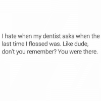 Dude, Dumb, and Funny: I hate when my dentist asks when the  last time I flossed was. Like dude,  don't you remember? You were there. Hate it when they play dumb (credit @Pistolschurman)