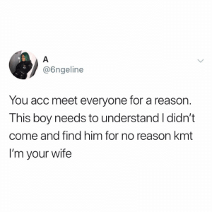 people you meet by accident and automatically click with>>>: @6ngeline  You acc meet everyone for a reason.  This boy needs to understand I didn't  come and find him for no reason kmt  I'm your wife people you meet by accident and automatically click with>>>