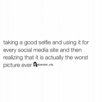 Funny, Memes, and Selfie: taking a good selfie and using it for  every social media site and then  realizing that it is actually the worst  picture ever @sarcasm only ⠀