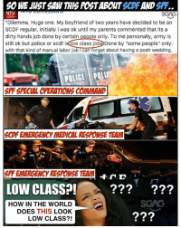 "Fire, Memes, and Parents: 6O WE JUST SAW THIS POST ABOUT SCDF AND SPF.  NTU  ""Dilemma. Huge one. My boyfriend of two years have decided to be an  SCDF regular. Initially i was ok until my parents commented that its a  dirty hands job done by certain people only. To me personally, army is  still ok but police or scdf isdow class jobDone by ""some people"" only.  with that kind of manual labor job i can forget about having a posh wedding.  POLICE POLIC  SPF SPECIAL OPERATIONS COMMAND  SCDF EMERGENCY MEDICAL RESPONSE TEAM  900  S  PF EMERGENCY RESPONSE TEAM  D  LOW CLASS?!-.  ???'  ???  HOW IN THE WORLD  DOES THIS LOOK  LOW CLASS?! Excuse me?! Like this next time her house catch fire, or got robbery, she better not ask them for help.. sp"