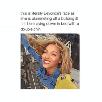 ok Beyoncé: this is literally Beyoncé's face as  she is plummeting off a building &  I'm here laying down in bed with a  double chin ok Beyoncé