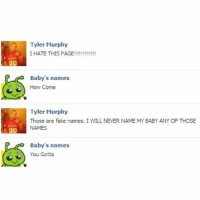 You Gotta (@moistbuddha): Tyler Murphy  I HATE THIS PAGE!!!!!!!!!!!  Baby's names  How Come  Tyler Murphy  Those are fake names. I WILL NEVER NAME MY BABY ANY OF THOSE  NAMES  Baby's names  You Gotta You Gotta (@moistbuddha)