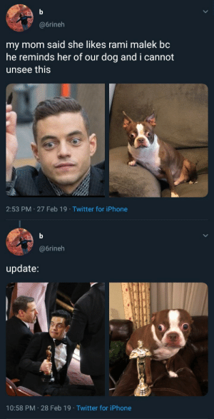 rami: @6rineh  my mom said she likes rami malek bc  he reminds her of our dog and i cannot  unsee this  2:53 PM 27 Feb 19 Twitter for iPhone   @6rineh  update:  10:58 PM 28 Feb 19 Twitter for iPhone