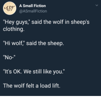"Wolf, Fiction, and Sheep: 6S7  A Small Fiction  @ASmallFiction  ""Hey guys,"" said the wolf in sheep's  clothing.  ""Hi wolf,"" said the sheep  ""No-""  ""It's OK. We still like you.""  The wolf felt a load lift. <p>The sheep and the wolf</p>"