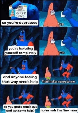 A great psychiatrist can be life changing. The first step is always the hardest: 6ttom  ineerion  cPATricK  STaR  so you're depressed  Yup.  00  you're isolating  yourself completely  Yup.  00  and anyone feeling  that way needs help  That makes sense to me.  so you gotta reach out  and get some help?  haha nah I'm fine man A great psychiatrist can be life changing. The first step is always the hardest