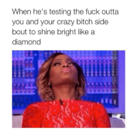 Bitch, Crazy, and Fucking: When he's testing the fuck outta  you and your crazy bitch side  bout to shine bright like a  diamond lawd have mercy