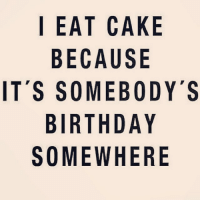 To whom this may concern.... Thank you & happy birthday! 🍰: I EAT CAKE  BECAUSE  IT'S SOMEBODY'S  BIRTHDAY  SOMEWHERE To whom this may concern.... Thank you & happy birthday! 🍰