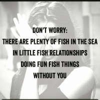 Maybe worry a little bit. I'm bad at advice.: DON'T WORRY:  THERE ARE PLENTY OF FISH IN THE SEA  IN LITTLE FISH RELATIONSHIPS  DOING FUN FISH THINGS  WITHOUT YOU Maybe worry a little bit. I'm bad at advice.