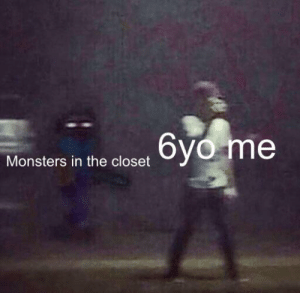 Reddit, Monsters, and They: 6yo me  Monsters in the closet They exist to lurk on innocent victims