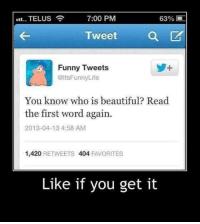Funny Tweets: 7:00 PM  TELUS  63%  Tweet  Funny Tweets  @ltsFunny Life  You know who is beautiful? Read  the first word again.  2013-04-13 4:58 AM  1,420  RETWEETS  404 FAVORITES  Like if you get it