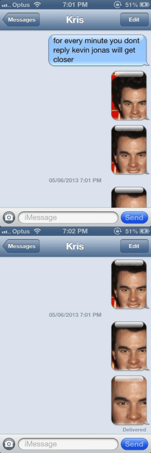 the-absolute-funniest-posts:  ughsher: he's coming : 7:01 PM  O 51% E  l. Optus  Kris  Messages  Edit  for every minute you dont  reply kevin jonas will get  closer  05/06/2013 7:01 PM  iMessage  Send   7:02 PM  O 51% E  l. Optus  Kris  Messages  Edit  05/06/2013 7:01 PM  Delivered  iMessage  Send the-absolute-funniest-posts:  ughsher: he's coming