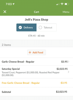 These Gold Pepperonis are Expensive: 7:03 1  Cart  Menu  Jeff's Pizza Shop  Delivery  Takeout  ETA 45 60 min  2 items  Add Food  Garlic Cheese Bread Regular  $3.95>  $2,023.95  Saturday Special  Tossed Crust, Pepperoni ($1,000.00), Roasted Red Pepper  ($1,000.00).  -$3.95  Free Garlic Cheese Bread - Regular  $2,023.95  Subtotal These Gold Pepperonis are Expensive