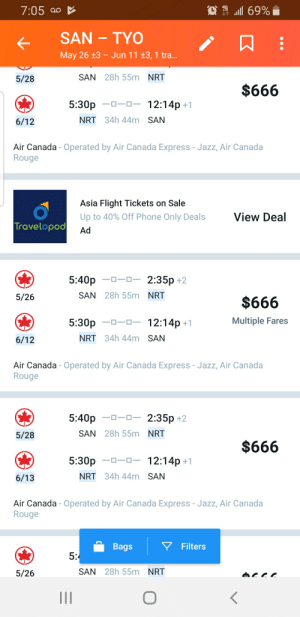 Phone, Air Canada, and Canada: 7:05 ao  1111 69%  May 26  13- Jun 11 13, 1 tra.  SAN 28h 55m NRT  5/28  $666  5:30p 12:14p +1  NRT 34h 44m SAN  6/12  Air Canada - Operated by Air Canada Express - Jazz, Air Canada  Rouge  Asia Flight Tickets on Sale  Up to 40% Off Phone Only Deals  View Deal  opoo Ad  5:40p 2:35p +2  SAN 28h 55m NRT  5/26  $666  Multiple Fares  5:30p  -0-0-12:14p+1  NRT 34h 44m SAN  6/12  Air Canada - Operated by Air Canada Express- Jazz, Air Canada  Rouge  5:40p 2:35p +2  SAN 28h 55m NRT  5/28  $666  5:30p 12:14p +1  NRT 34h 44m SAN  6/13  Air Canada - Operated by Air Canada Express - Jazz, Air Canada  Rouge  ▽ Filters  Bags  5  SAN 28h 55m NRT  5/26 On second thought, maybe I shouldn't fly to Japan this month.