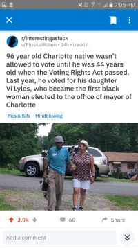 Life, The Office, and Black: 7:05 PM  r/interestingasfuck  u/PhysicalRobert 14h i.redd.it  96 year old Charlotte native wasn't  allowed to vote until he was 44 years  old when the Voting Rights Act passed.  Last year, he voted for his daughter  Vi Lyles, who became the first black  woman elected to the office of mayor of  Charlotte  Pics & Gifs  Mindblowing  ↑ 3.0k  60  Share  Add a comment Black man who was denied the right to vote for half of his life lives to see his daughter become the first black mayor of his city