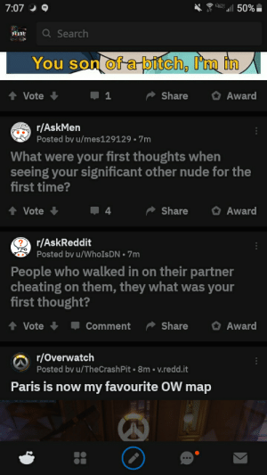 What if both happened at the same time: 7:07  50%  Q Search  BIADE  You son of a pitch, I'm in  Award  Vote  Share  r/AskMen  Posted by u/mes129129 • 7m  What were your first thoughts when  seeing your significant other nude for the  first time?  Share  Award  Vote  4  r/AskReddit  Posted by u/WhoIsDN • 7m  People who walked in on their partner  cheating on them, they what was your  first thought?  Award  Share  Vote  Comment  r/Overwatch  Posted by u/TheCrashPit • 8m • v.redd.it  Paris is now my favourite OW map What if both happened at the same time