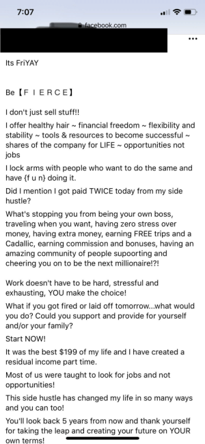 "Community, Facebook, and Family: 7:07  facebook.com  Its FriYAY  Be FIERCE  I don't just sell stuff!!  I offer healthy hair~ financial freedom ~ flexibility and  stability  shares of the company for LIFE opportunities not  jobs  tools & resources to become successful  I lock arms with people who want to do the same and  have {f u n) doing it.  Did I mention got paid TWICE today from my side  hustle?  What's stopping you from being your own boss,  traveling when you want, having zero stress over  money, having extra money, earning FREE trips and a  Cadallic, earning commission and bonuses, having an  amazing community of people supoorting and  cheering you on to be the next millionaire!?!  Work doesn't have to be hard, stressful and  exhausting, YOU make the choice!  What if you got fired or laid off tomorrow...what would  you do? Could you support and provide for yourself  and/or your family?  Start NOW!  It was the best $199 of my life and I have created a  residual income part time.  Most of us were taught to look for jobs and not  opportunities!  This side hustle has changed my life in so many ways  and you can too!  You'll look back 5 years from now and thank yourself  for taking the leap and creating your future on YOUR  own terms! Girl so into Monat that she quit all three of her other jobs to ""focus"" on the industry"