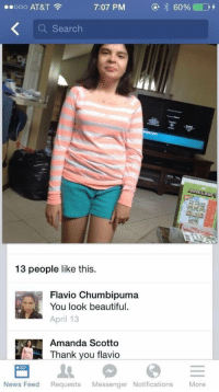 Relationship goals https://t.co/Tv9NM9slew: 7:07 PM  E 60%  D  ooo AT&T  Search  13 people like this.  Flavio Chumbipuma  You look beautiful  April 13  Amanda Scotto  Thank you flavio  News Feed  Requests  Messenger Notifications  More Relationship goals https://t.co/Tv9NM9slew
