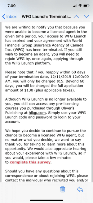 I got fired from an MLM.: 7:09  WFG Launch: Terminati... ^  Inbox  We are writing to notify you that because you  were unable to become a licensed agent in the  given time period, your access to WFG Launch  has expired and your agreement with World  Financial Group Insurance Agency of Canada  Inc. (WFG) has been terminated. If you still  wish to become an agent, you will need to  rejoin WFG by, once again, applying through  the WFG Launch platform.  Please note that if you reapply within 60 days  of your termination date, 12/11/2019 12:00:00  AM, you will only be charged $15. Beyond 60  days, you will be charged the full application  amount of $130 (plus applicable taxes).  Although WFG Launch is no longer available to  you, you still can access any pre-licensing  courses you purchased through Oliver's  Publishing at hllqp.com. Simply use your WFG  Launch code and password to login to your  account.  We hope you decide to continue to pursue the  chance to become a licensed WFG agent, but  no matter what you decide, we want to say  thank you for taking to learn more about this  opportunity. We would also appreciate hearing  about your experience with WFG Launch, so if  you would, please take a few minutes  to complete this survey.  Should you have any questions about this  correspondence or about rejoining WFG, please  contact the individual who recruited you and/or I got fired from an MLM.