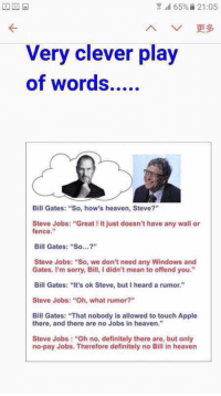 """7.11 65%  21:05  Very clever play  Bill Gates: """"So, how's heaven, Steve?""""  Steve Jobs: """"Great ! It just doesn't have any wall or  fence,""""  Bill Gates: """"So...""""  Steve Jobs: """"So, we don't need any Windows and  Gates. I'm sorry, Bill, I didn't mean to offend you.""""  Bill Gates: """"It's ok Steve, but I heard a rumor.""""  Steve Jobs: """"Oh, what rumor?""""  Bill Gates: """"That nobody is allowed to touch Apple  there, and there are no Jobs in heaven.""""  Steve Jobs: """"Oh no, definitely there are, but only  no-pay Jobs. Therefore definitely no Bill in heaven Apparently, Bill Gates can speak to the dead..."""
