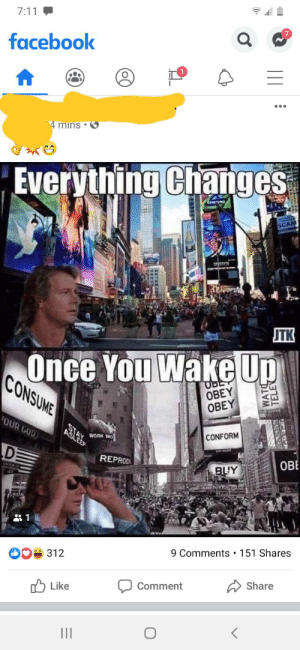 Scrolled past this on Facebook: 7:11  facebook  4 mins •  Everything Changes  SCAM  JTK  Once You Wake Up  CONSUME  UBE  OBEY  OBEY  OUR GOD  STAY  CONFORM  WORK WO  SLEEP  OBE  REPRODL  BUY  9 Comments • 151 Shares  312  Share  Comment  1ל Like  II  TELEV Scrolled past this on Facebook