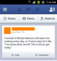 """Makeup, Marilyn Manson, and Today: 7:16 AM  M Status  O Photo  9 Check In  Just Now  I wonder if Marilyn Manson still wears his  makeup every day, or if some days he's like,  """"You know what, world? This is all you get  today.""""  I Like  Comment I've wondered about this for years"""