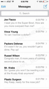 LEAKED: Colin Kaepernick's text inbox after signing new contract: 7 16%  ..ooo AT&T  6:06 PM  Edit  Messages  a Search  Joe Flacco  6:05 PM  l beat you in the Super Bowl. How are  you more overpaid than me?  6:05 PM  Vince Young  Yo can borrow a dollar?  6:04 PM  Packers Defense  If it wasn't for us, you wouldn't get a  dime. Pay up!  6:03 PM  Russel Wilson  Congrats man, 6 more years of coming  second place to us.  6:03 PM  Mr. Krabs  So I guess you won't be needing a job  at the Krusty Krab anymore?  6:01 PM  Plastic Surgeon  Hey Kaep, ready for the nose job? LEAKED: Colin Kaepernick's text inbox after signing new contract